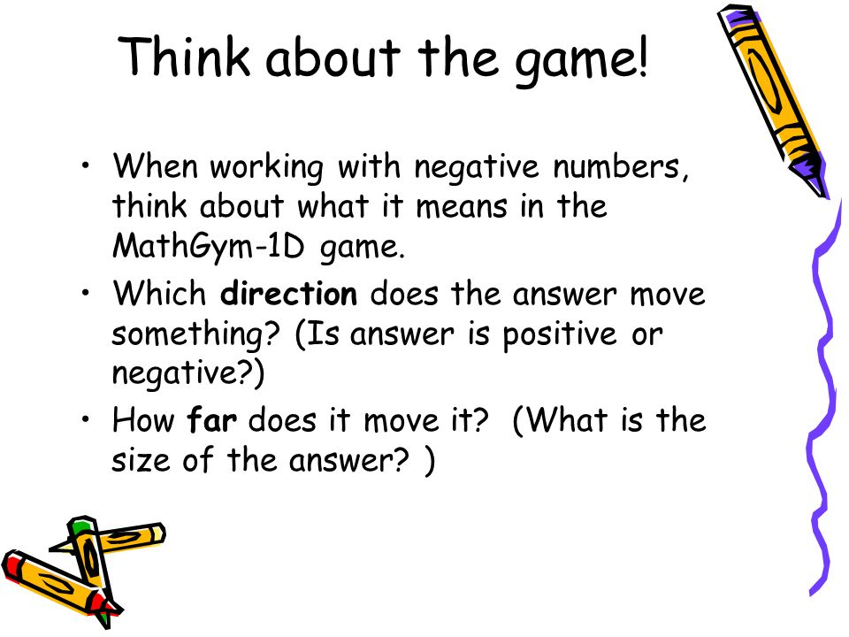 Think about the game! When working with negative numbers, think about what it means in the MathGym-1D game. Which direction does the answer move somet