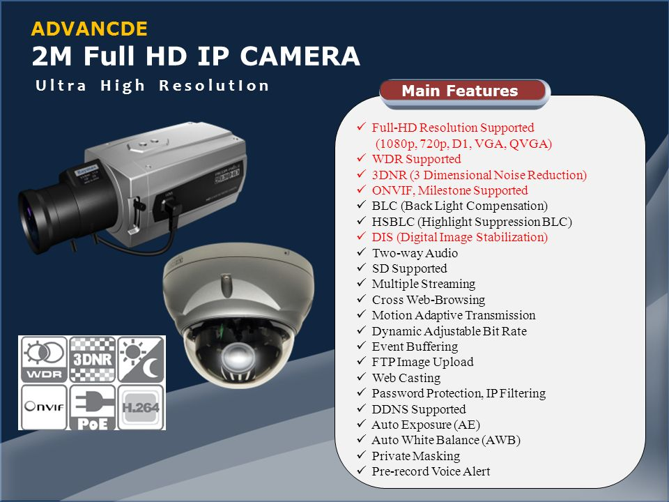 ADVANCDE 2M Full HD IP CAMERA Full-HD Resolution Supported (1080p, 720p, D1, VGA, QVGA) WDR Supported 3DNR (3 Dimensional Noise Reduction) ONVIF, Milestone Supported BLC (Back Light Compensation) HSBLC (Highlight Suppression BLC) DIS (Digital Image Stabilization) Two-way Audio SD Supported Multiple Streaming Cross Web-Browsing Motion Adaptive Transmission Dynamic Adjustable Bit Rate Event Buffering FTP Image Upload Web Casting Password Protection, IP Filtering DDNS Supported Auto Exposure (AE) Auto White Balance (AWB) Private Masking Pre-record Voice Alert Main Features U l t r a H i g h R e s o l u t I o n