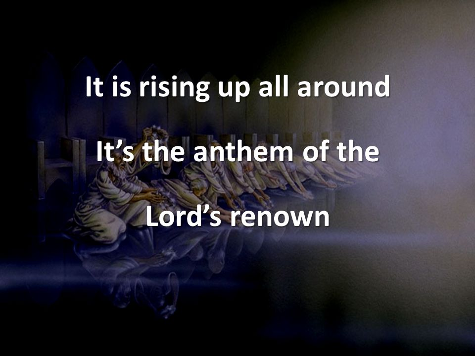 It is rising up all around Its the anthem of the Lords renown