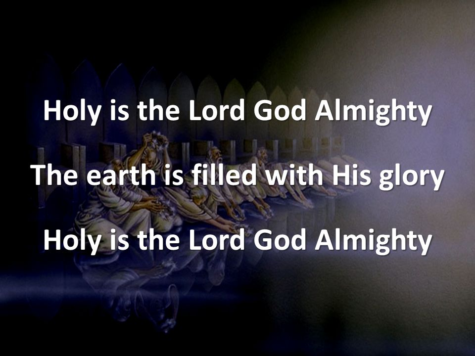 Holy is the Lord God Almighty The earth is filled with His glory Holy is the Lord God Almighty