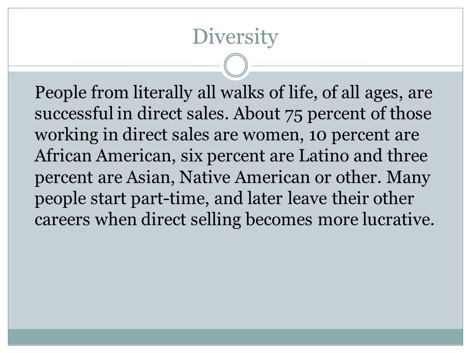 Diversity People from literally all walks of life, of all ages, are successful in direct sales. About 75 percent of those working in direct sales are