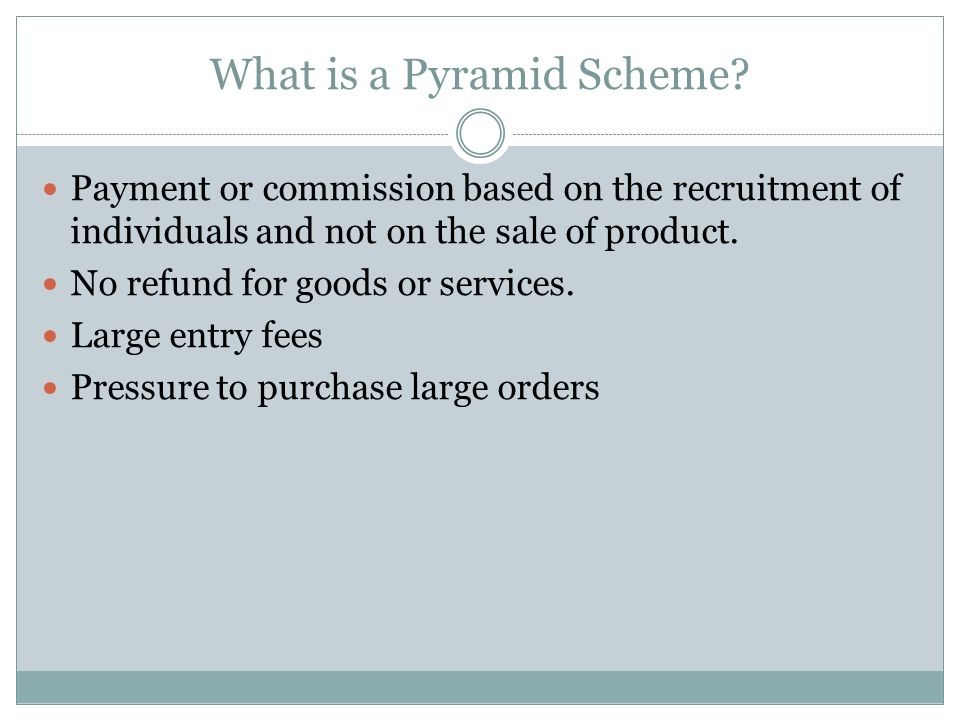 What is a Pyramid Scheme? Payment or commission based on the recruitment of individuals and not on the sale of product. No refund for goods or service