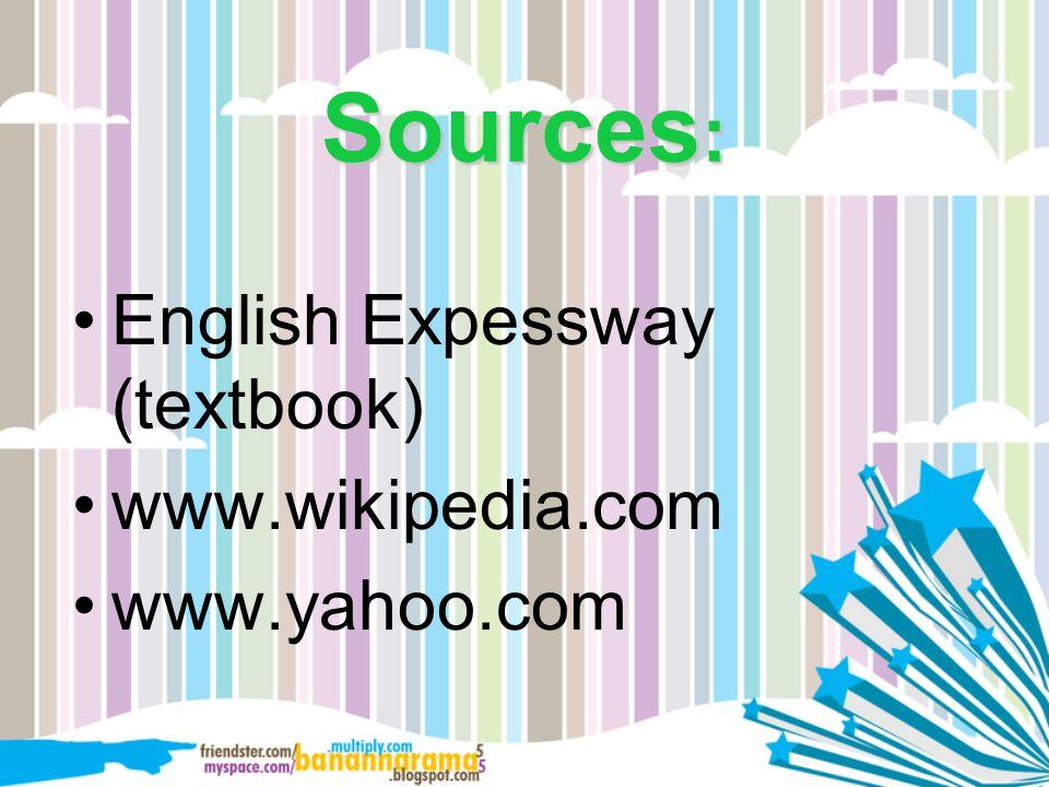 Sources : English Expessway (textbook) www.wikipedia.com www.yahoo.com