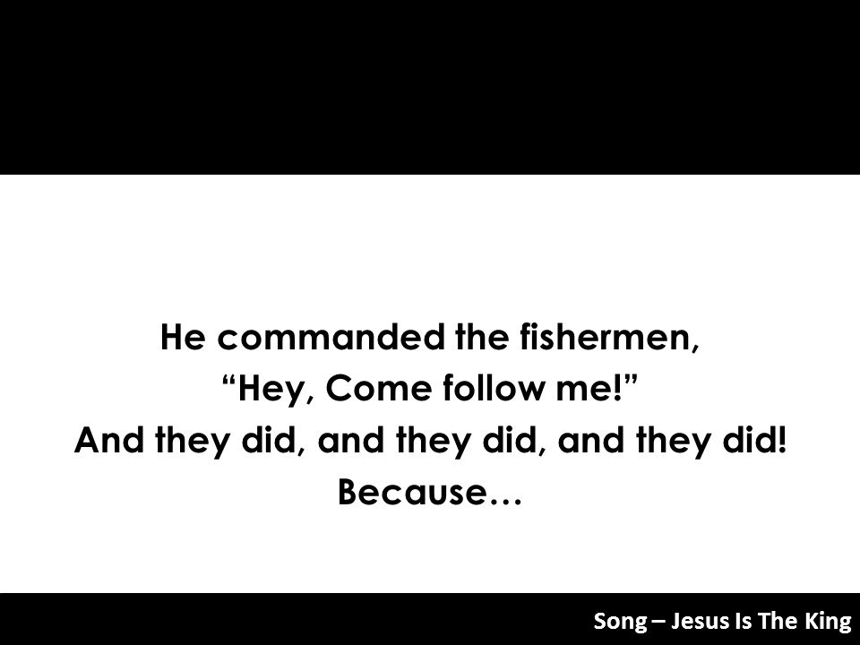 He commanded the fishermen, Hey, Come follow me! And they did, and they did, and they did! Because… Song – Jesus Is The King