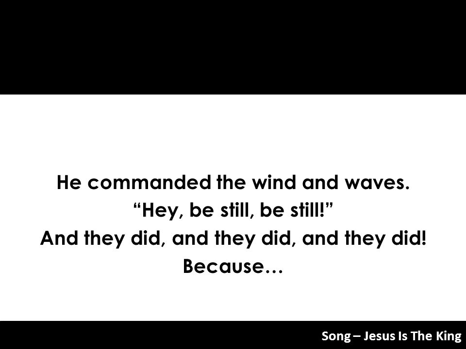 He commanded the wind and waves. Hey, be still, be still! And they did, and they did, and they did! Because… Song – Jesus Is The King