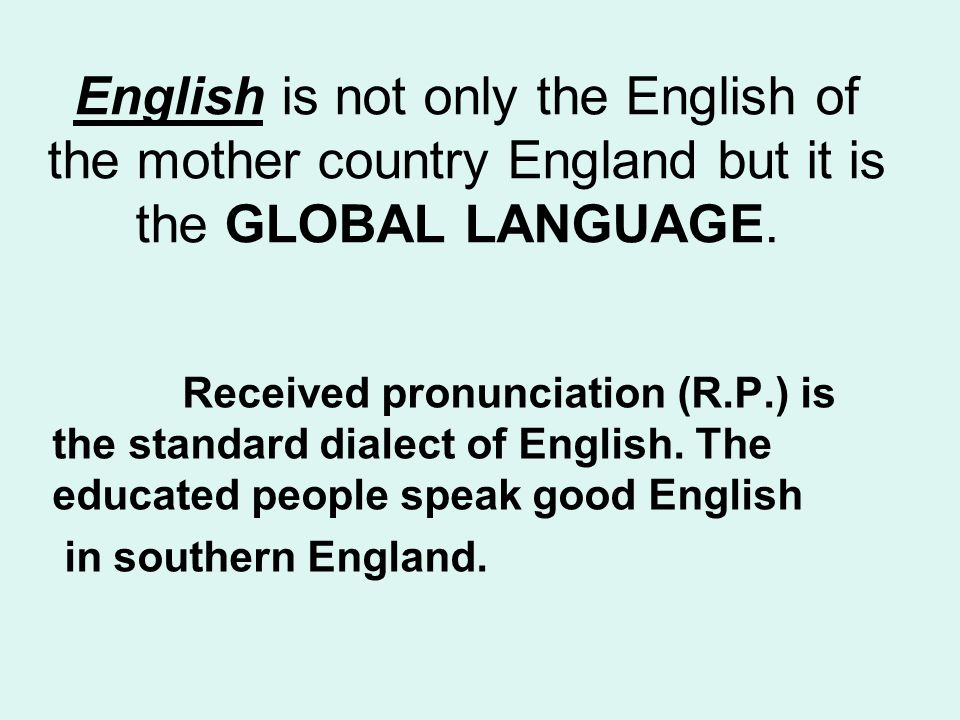 English is not only the English of the mother country England but it is the GLOBAL LANGUAGE. Received pronunciation (R.P.) is the standard dialect of