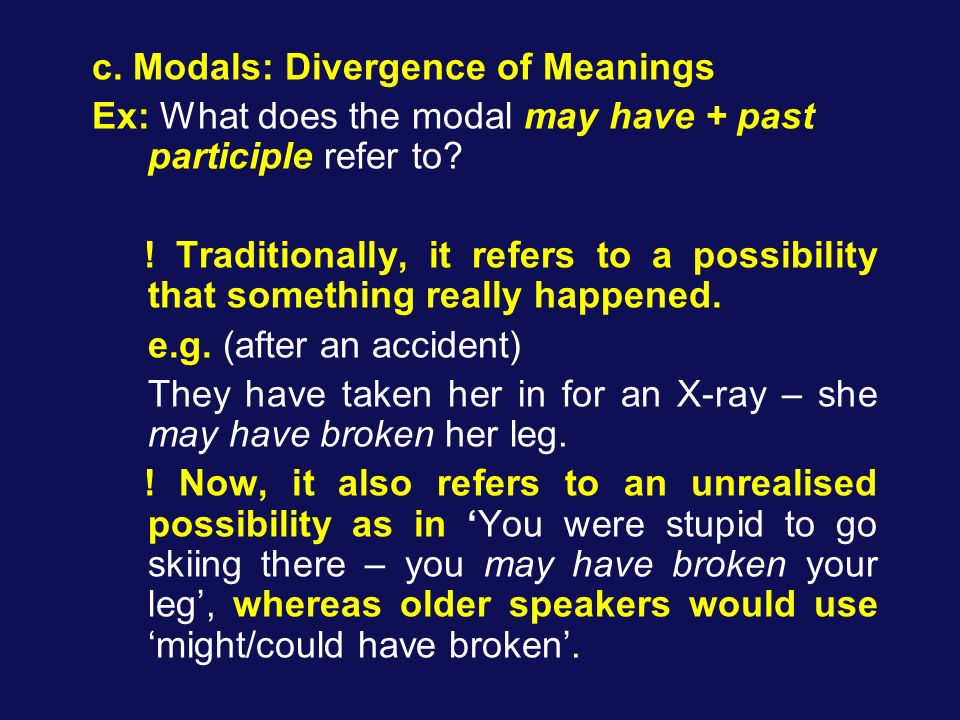c. Modals: Divergence of Meanings Ex: What does the modal may have + past participle refer to? ! Traditionally, it refers to a possibility that someth