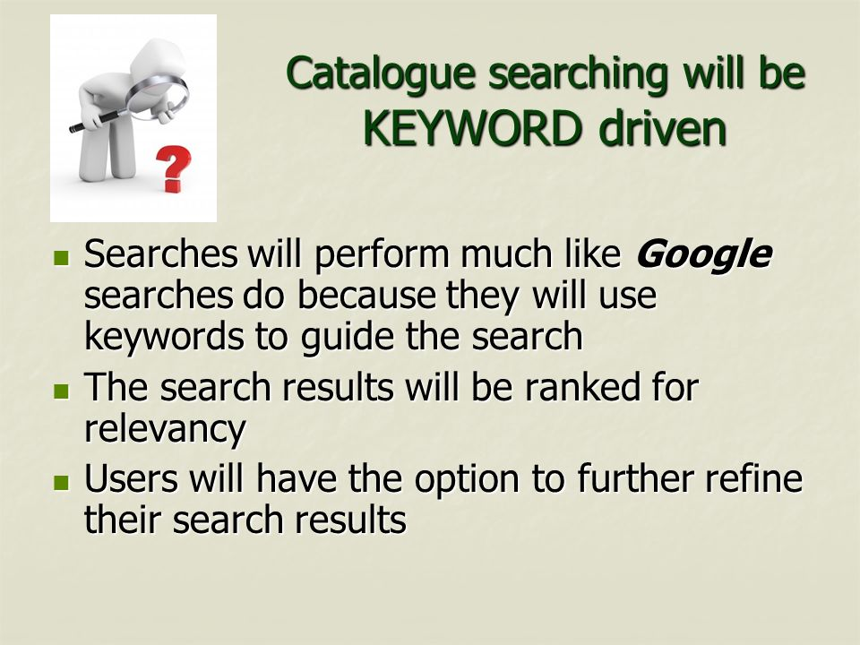 Catalogue searching will be KEYWORD driven Searches will perform much like Google searches do because they will use keywords to guide the search Searc