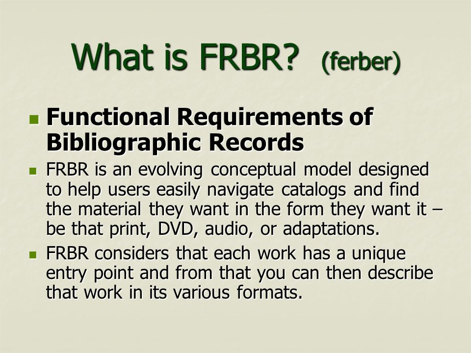 What is FRBR? (ferber) Functional Requirements of Bibliographic Records Functional Requirements of Bibliographic Records FRBR is an evolving conceptua