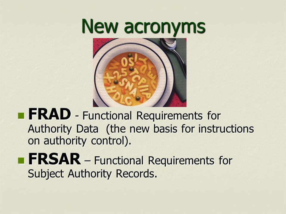 New acronyms FRAD - Functional Requirements for Authority Data (the new basis for instructions on authority control). FRAD - Functional Requirements f