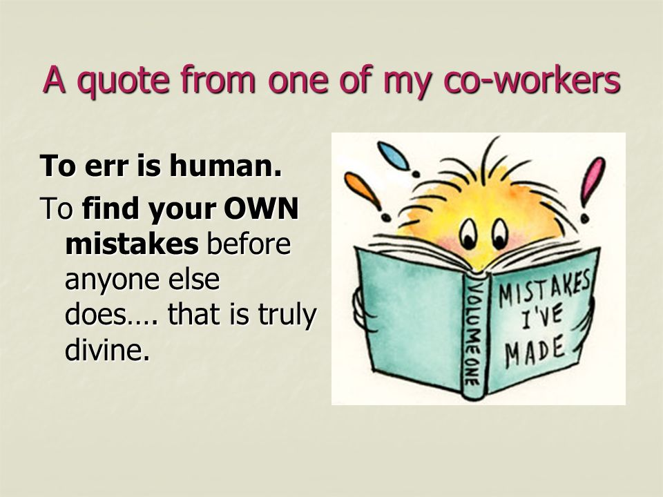 A quote from one of my co-workers To err is human. To find your OWN mistakes before anyone else does…. that is truly divine.