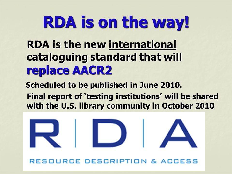 RDA is on the way! RDA is the new international cataloguing standard that will replace AACR2 RDA is the new international cataloguing standard that wi