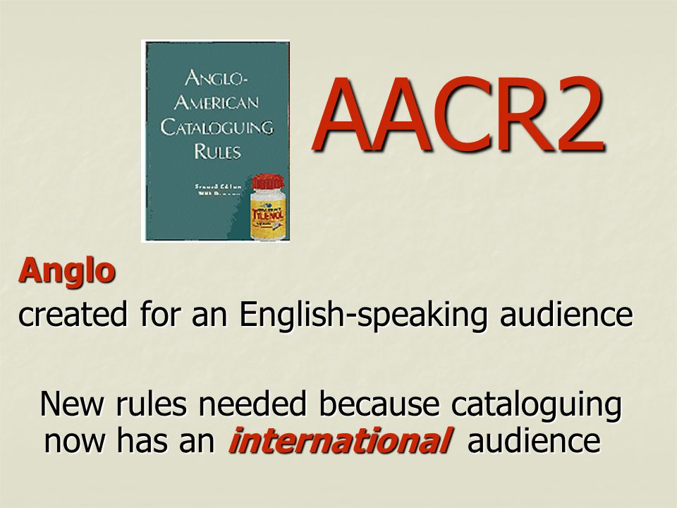 AACR2 Anglo created for an English-speaking audience New rules needed because cataloguing now has an international audience New rules needed because c