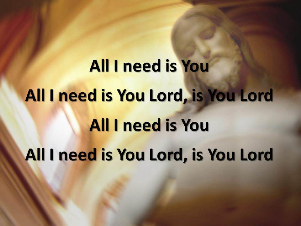 All I need is You All I need is You Lord, is You Lord All I need is You All I need is You Lord, is You Lord