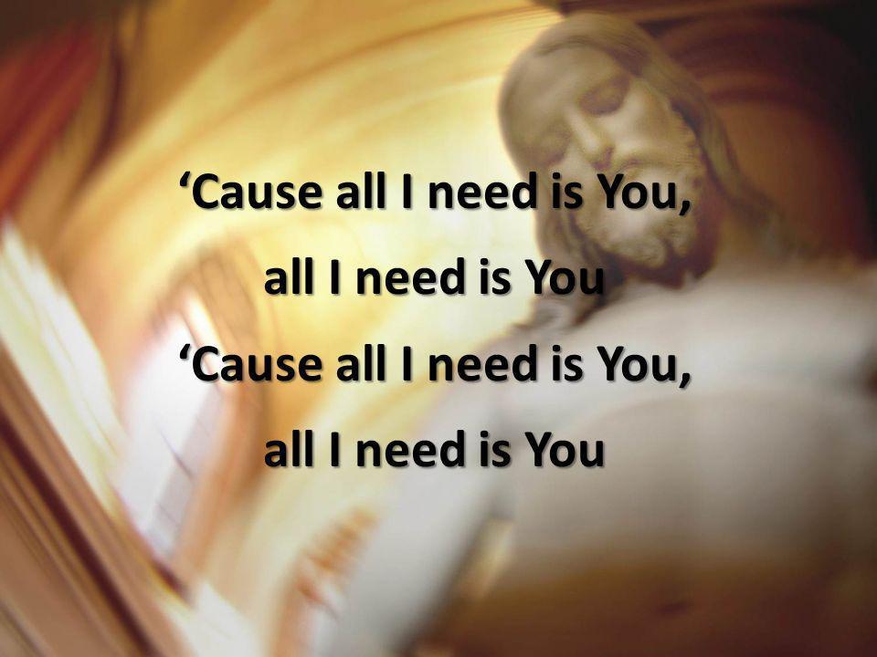 Cause all I need is You, all I need is You Cause all I need is You, all I need is You