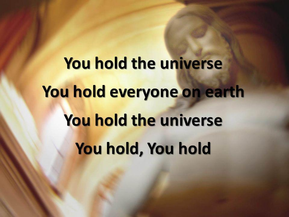 You hold the universe You hold everyone on earth You hold the universe You hold, You hold