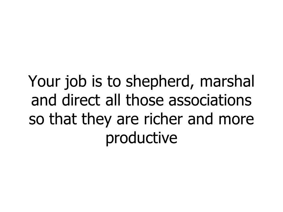 Your job is to shepherd, marshal and direct all those associations so that they are richer and more productive