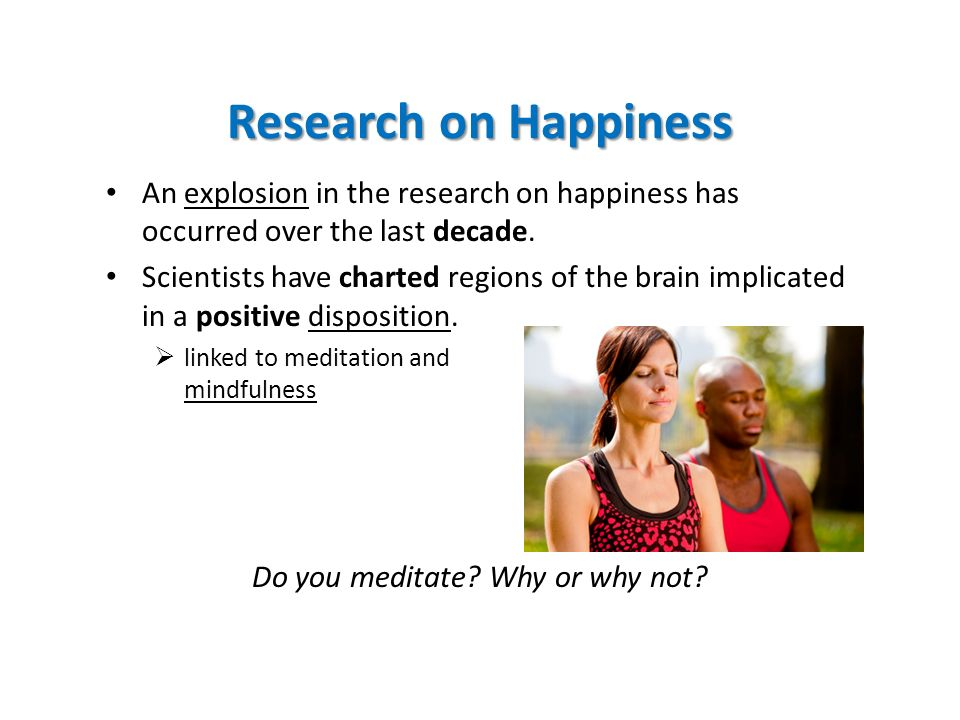 Research on Happiness An explosion in the research on happiness has occurred over the last decade.