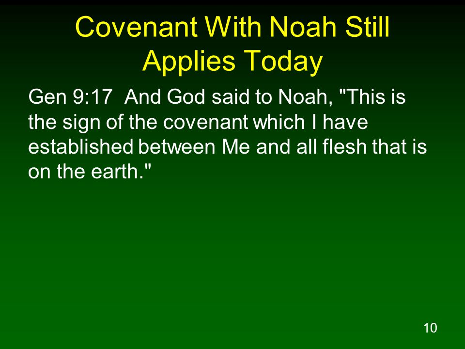 10 Covenant With Noah Still Applies Today Gen 9:17 And God said to Noah, This is the sign of the covenant which I have established between Me and all flesh that is on the earth.