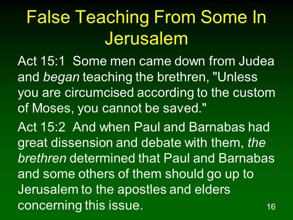 16 False Teaching From Some In Jerusalem Act 15:1 Some men came down from Judea and began teaching the brethren, Unless you are circumcised according to the custom of Moses, you cannot be saved. Act 15:2 And when Paul and Barnabas had great dissension and debate with them, the brethren determined that Paul and Barnabas and some others of them should go up to Jerusalem to the apostles and elders concerning this issue.