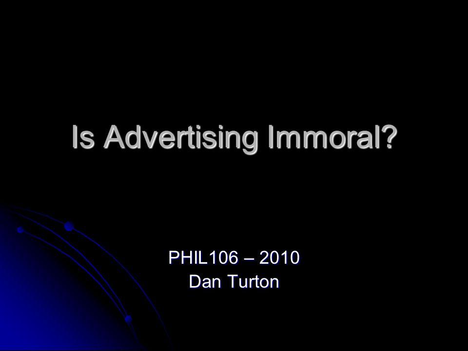 Is Advertising Immoral? PHIL106 – 2010 Dan Turton