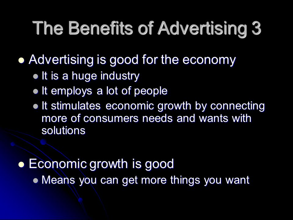 The Benefits of Advertising 3 Advertising is good for the economy Advertising is good for the economy It is a huge industry It is a huge industry It e