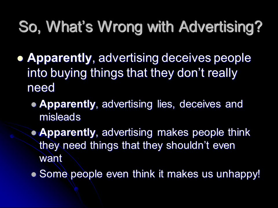 So, Whats Wrong with Advertising? Apparently, advertising deceives people into buying things that they dont really need Apparently, advertising deceiv