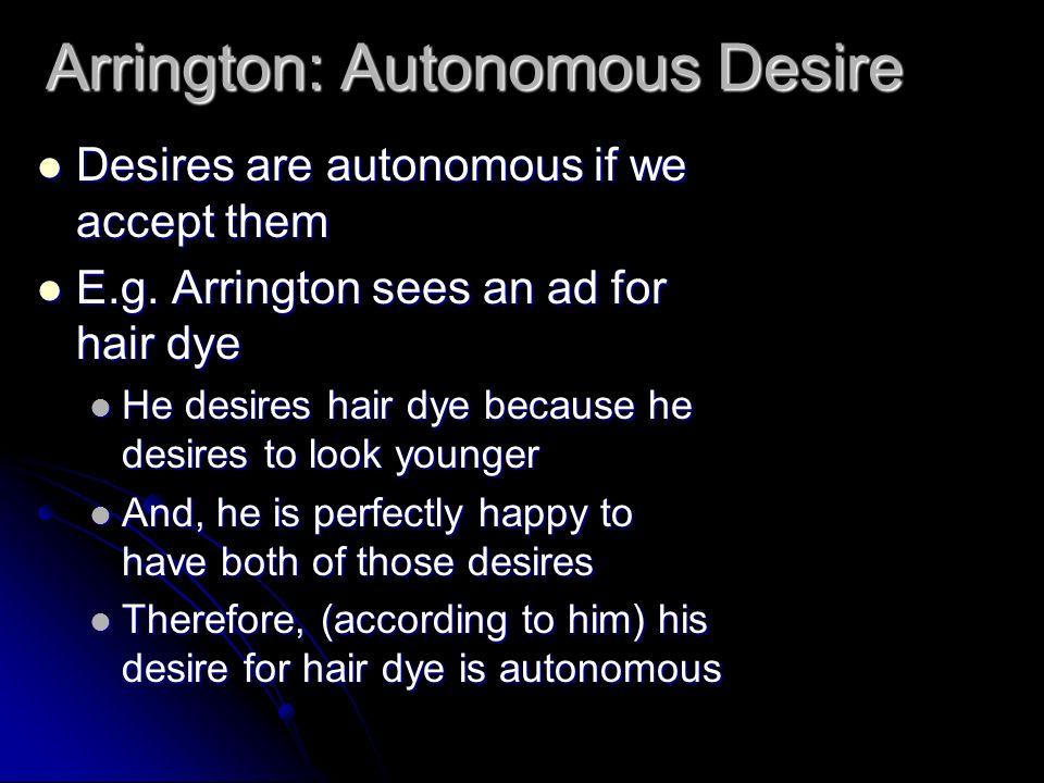 Arrington: Autonomous Desire Desires are autonomous if we accept them Desires are autonomous if we accept them E.g. Arrington sees an ad for hair dye