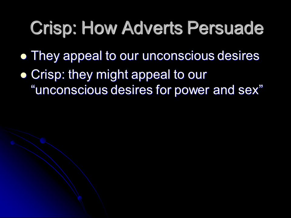 Crisp: How Adverts Persuade They appeal to our unconscious desires They appeal to our unconscious desires Crisp: they might appeal to our unconscious