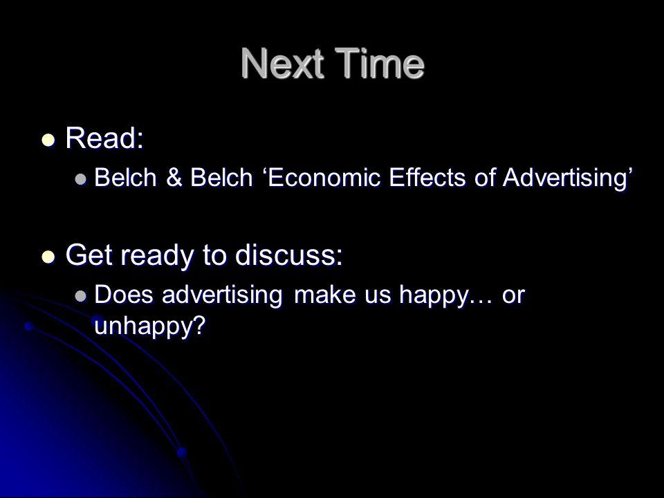 Next Time Read: Read: Belch & Belch Economic Effects of Advertising Belch & Belch Economic Effects of Advertising Get ready to discuss: Get ready to d