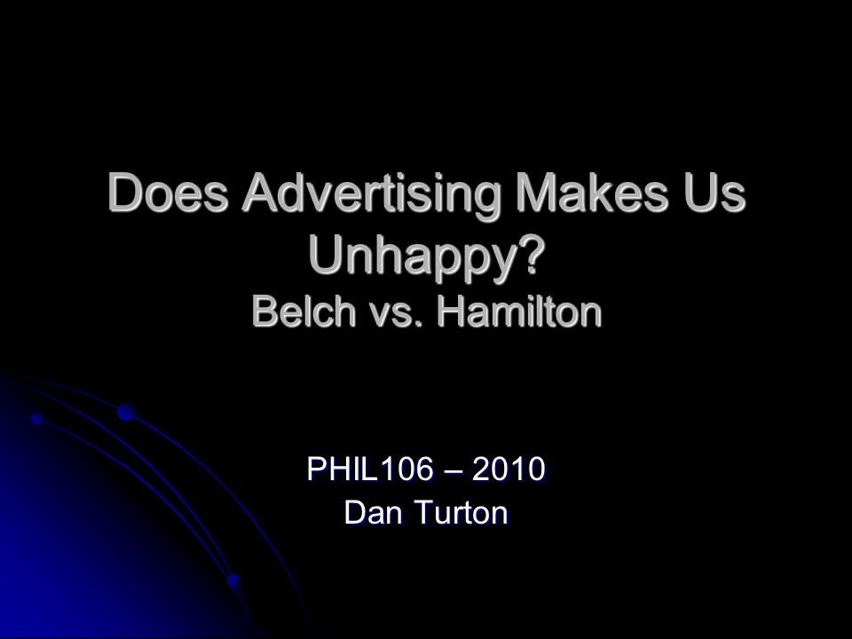 Does Advertising Makes Us Unhappy? Belch vs. Hamilton PHIL106 – 2010 Dan Turton