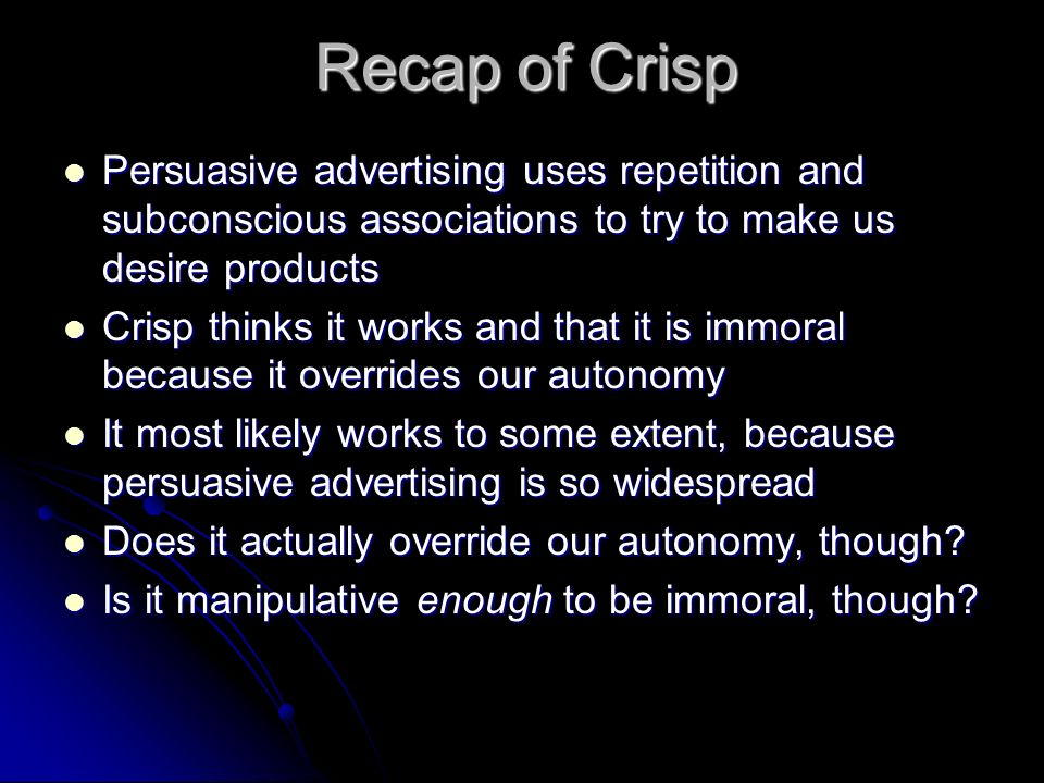 Recap of Crisp Persuasive advertising uses repetition and subconscious associations to try to make us desire products Persuasive advertising uses repe