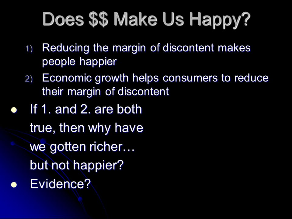Does $$ Make Us Happy? 1) Reducing the margin of discontent makes people happier 2) Economic growth helps consumers to reduce their margin of disconte