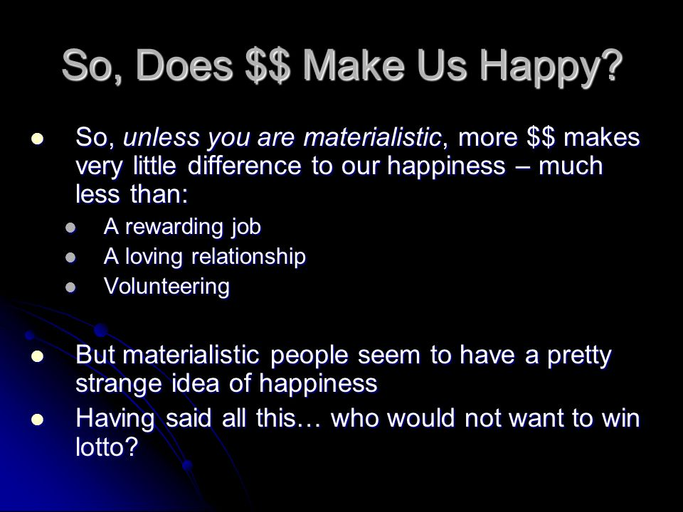 So, Does $$ Make Us Happy? So, unless you are materialistic, more $$ makes very little difference to our happiness – much less than: So, unless you ar