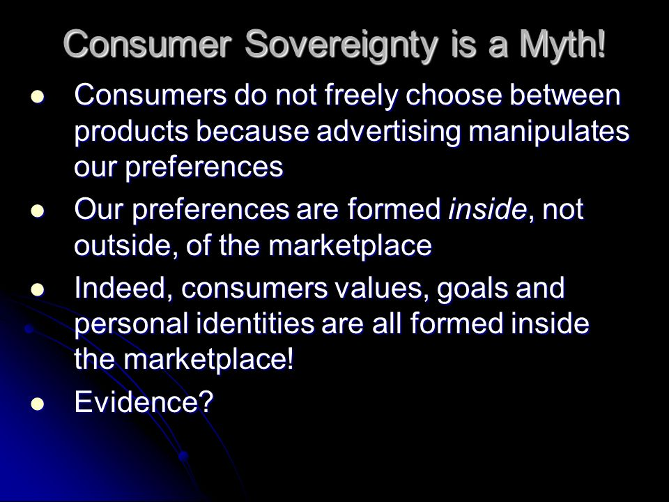 Consumer Sovereignty is a Myth! Consumers do not freely choose between products because advertising manipulates our preferences Consumers do not freel