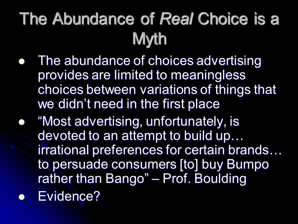The Abundance of Real Choice is a Myth The abundance of choices advertising provides are limited to meaningless choices between variations of things t