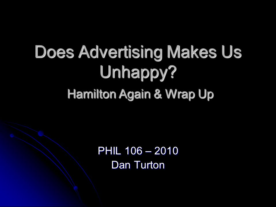 Does Advertising Makes Us Unhappy? Hamilton Again & Wrap Up PHIL 106 – 2010 Dan Turton