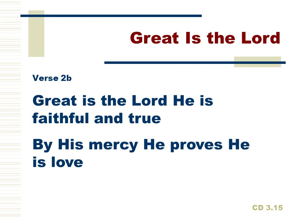 Great is the Lord He is faithful and true By His mercy He proves He is love Great Is the Lord CD 3.15 Verse 2b