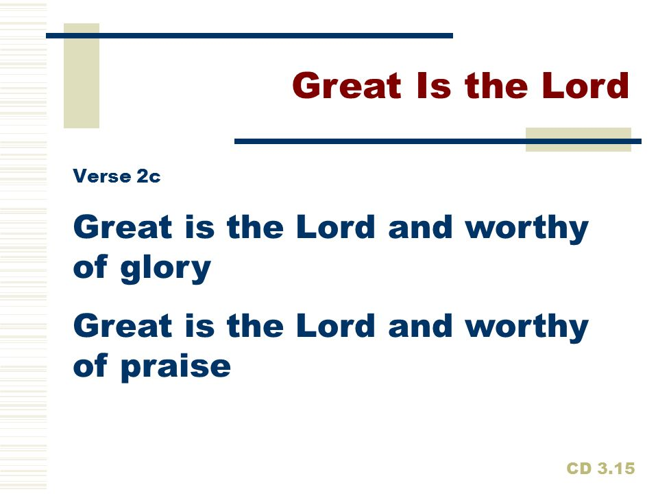 Great is the Lord and worthy of glory Great is the Lord and worthy of praise Great Is the Lord CD 3.15 Verse 2c