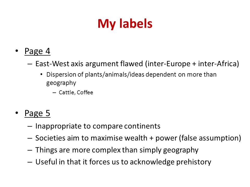 My labels Page 4 – East-West axis argument flawed (inter-Europe + inter-Africa) Dispersion of plants/animals/ideas dependent on more than geography – Cattle, Coffee Page 5 – Inappropriate to compare continents – Societies aim to maximise wealth + power (false assumption) – Things are more complex than simply geography – Useful in that it forces us to acknowledge prehistory