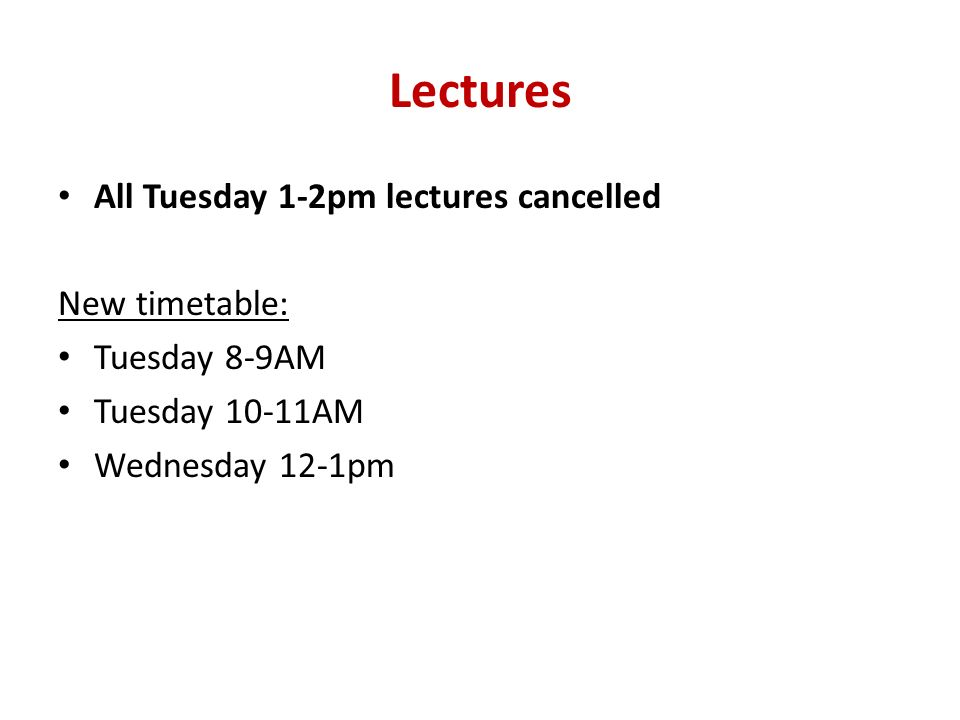 Lectures All Tuesday 1-2pm lectures cancelled New timetable: Tuesday 8-9AM Tuesday 10-11AM Wednesday 12-1pm