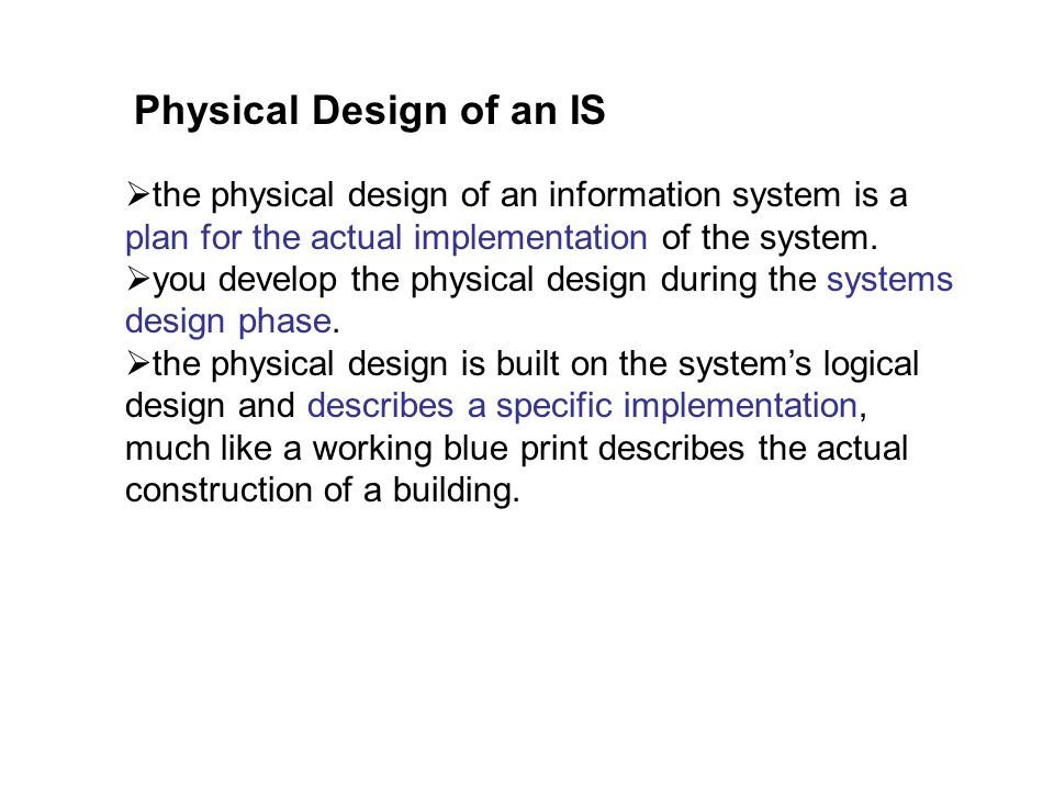 Physical Design of an IS the physical design of an information system is a plan for the actual implementation of the system.