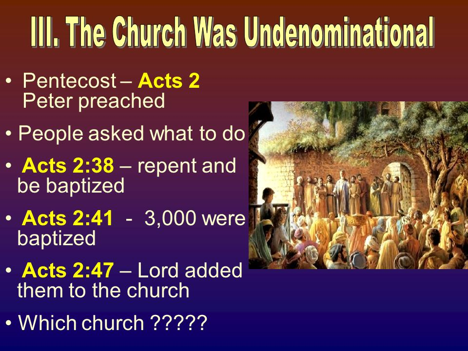 Pentecost – Acts 2 Peter preached People asked what to do Acts 2:38 – repent and be baptized Acts 2:41 - 3,000 were baptized Acts 2:47 – Lord added them to the church Which church ?????