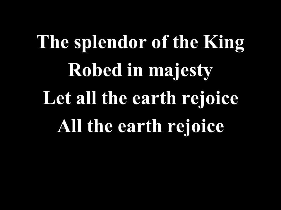 The splendor of the King Robed in majesty Let all the earth rejoice All the earth rejoice