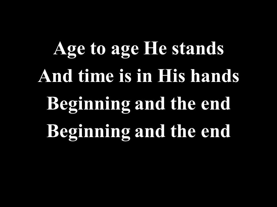 Age to age He stands And time is in His hands Beginning and the end