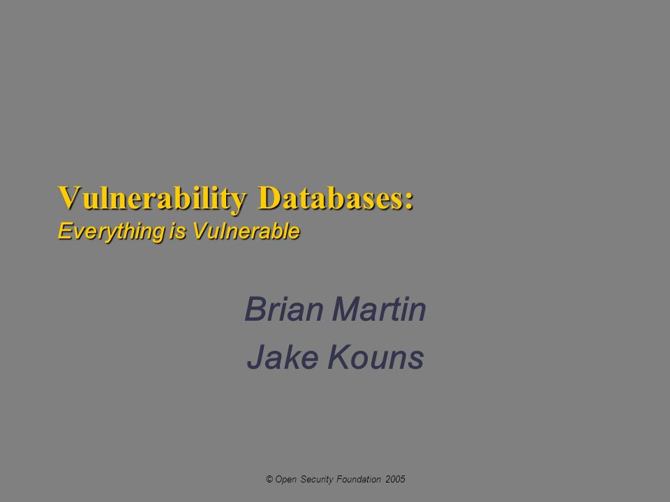© Open Security Foundation 2005 Vulnerability Databases: Everything is Vulnerable Brian Martin Jake Kouns