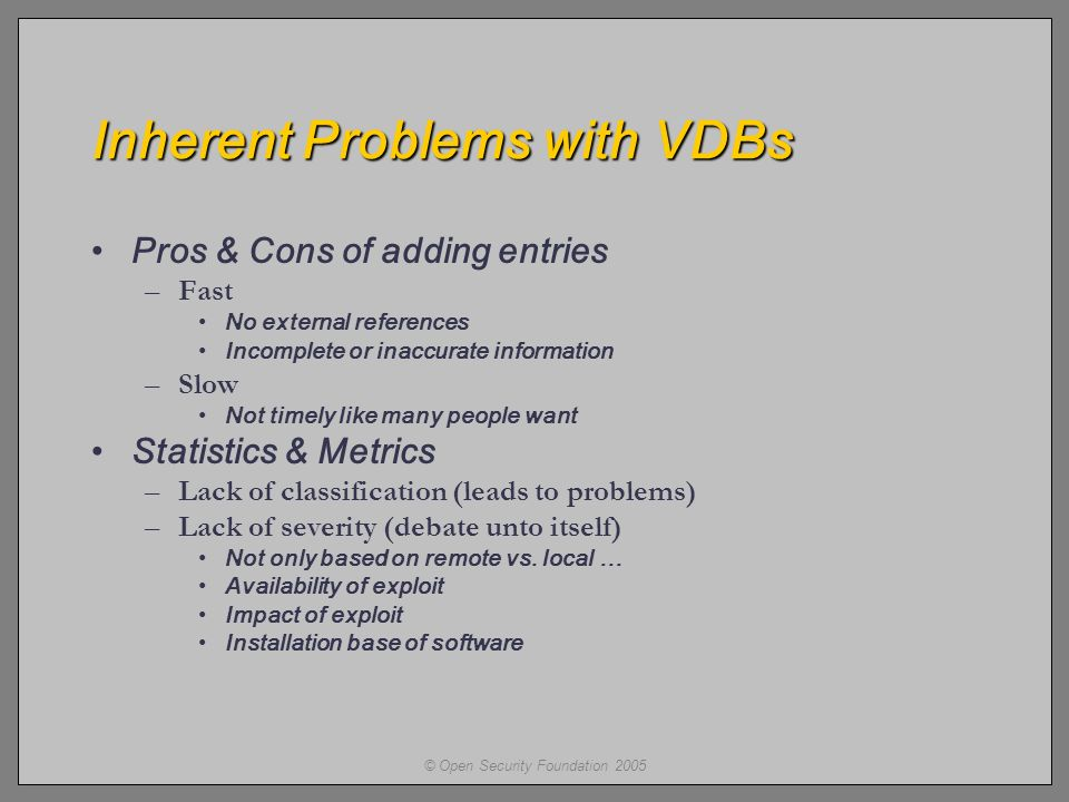 © Open Security Foundation 2005 Inherent Problems with VDBs Pros & Cons of adding entries –Fast No external references Incomplete or inaccurate information –Slow Not timely like many people want Statistics & Metrics –Lack of classification (leads to problems) –Lack of severity (debate unto itself) Not only based on remote vs.