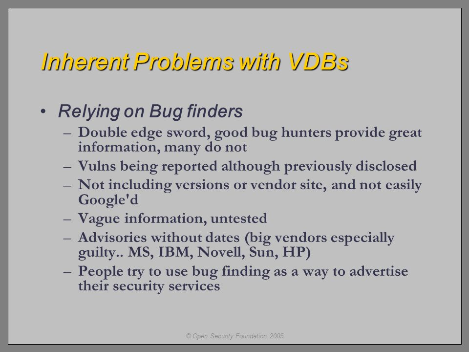 © Open Security Foundation 2005 Inherent Problems with VDBs Relying on Bug finders –Double edge sword, good bug hunters provide great information, many do not –Vulns being reported although previously disclosed –Not including versions or vendor site, and not easily Google d –Vague information, untested –Advisories without dates (big vendors especially guilty..