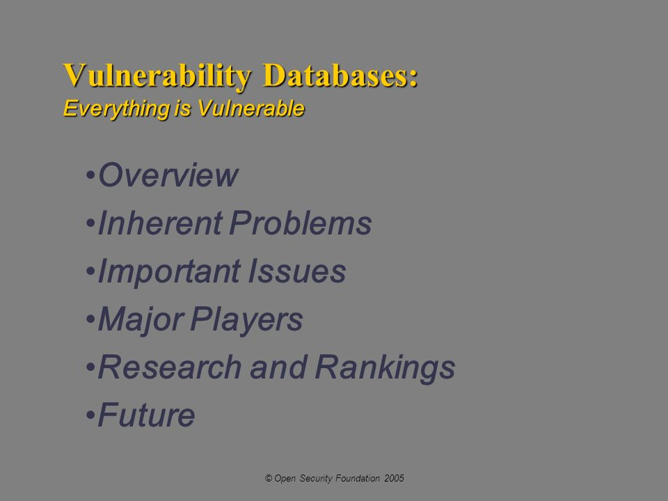 © Open Security Foundation 2005 Vulnerability Databases: Everything is Vulnerable Overview Inherent Problems Important Issues Major Players Research and Rankings Future