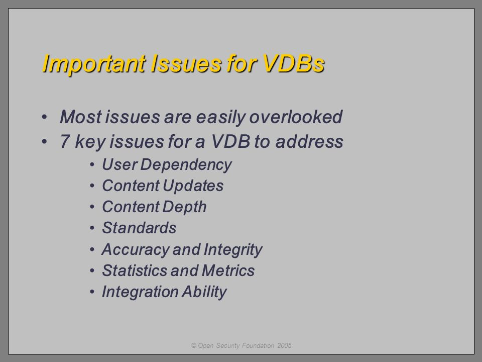 © Open Security Foundation 2005 Important Issues for VDBs Most issues are easily overlooked 7 key issues for a VDB to address User Dependency Content Updates Content Depth Standards Accuracy and Integrity Statistics and Metrics Integration Ability